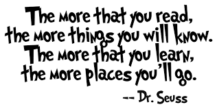 The more that you read, the more things you will know. The more that you learn, the more places you will go. Dr Seuss