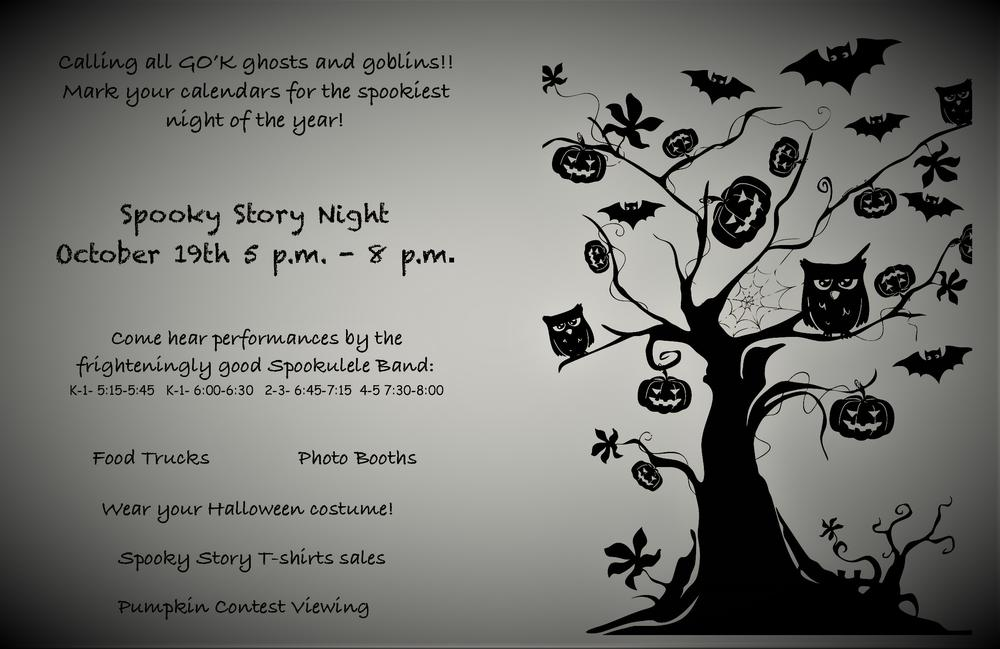 Calling all GO K ghosts and goblins!  Mark your calendars for the spookiest night of the year.  Spooky Story Night is on October 19 from 5 00 pm to 8 00 pm.  Come hear performances by the frighteningly good Spookulele Band.  Kindergarten and 1st grade times are 5 15 pm to 5 45 pm or 6 00 pm to 6 30 pm.  Second and third grades will be from 6 45 pm to 7 15 pm.  Fourth and fifth grades will be from 7 30 pm to 8 00 pm.  There will be food trucks, photo booths, Spooky Story T-Shirt sales and pumpkin contest viewing.  Wear your Halloween costume!