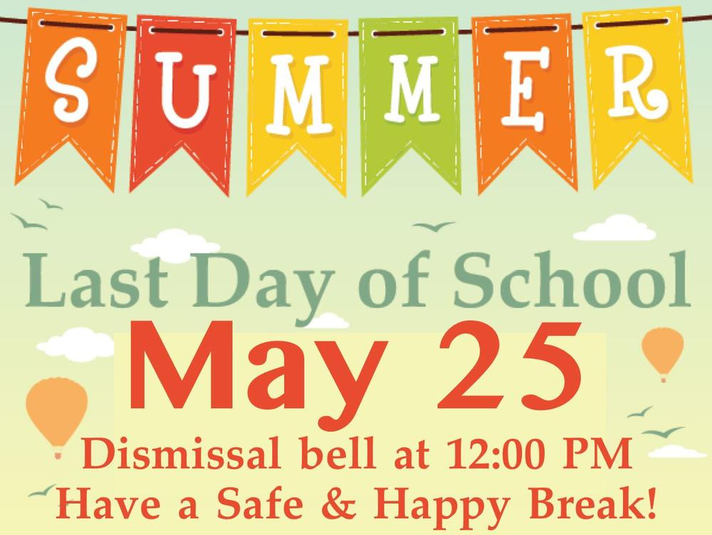 Last Day of School for students is May 25. Dismissal bell rings at 12 00 PM.  Have a Safe Happy Break!