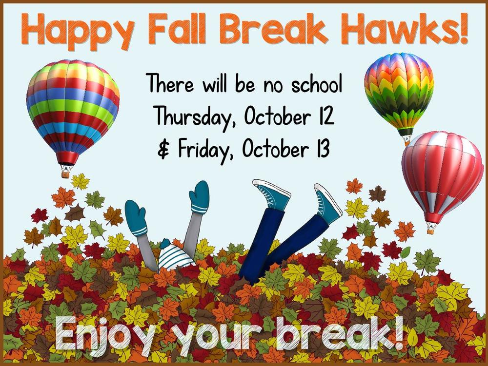 Happy Fall Break Hawks! There will be no school Thursday, October 12th and  Friday, October 13th. Enjoy your break!