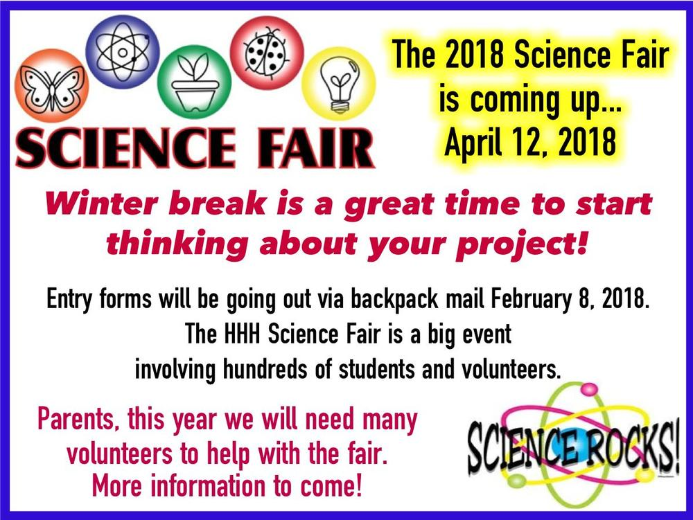 The 2018 Science Fair is coming up...April 12, 2018. Entry forms will be going  out via backpack mail February 8, 2018. The HHH Science Fair is a big event  involving hundreds of students and volunteers. Parents, this year we will need  many volunteers to help with the Science Fair. More information to come!