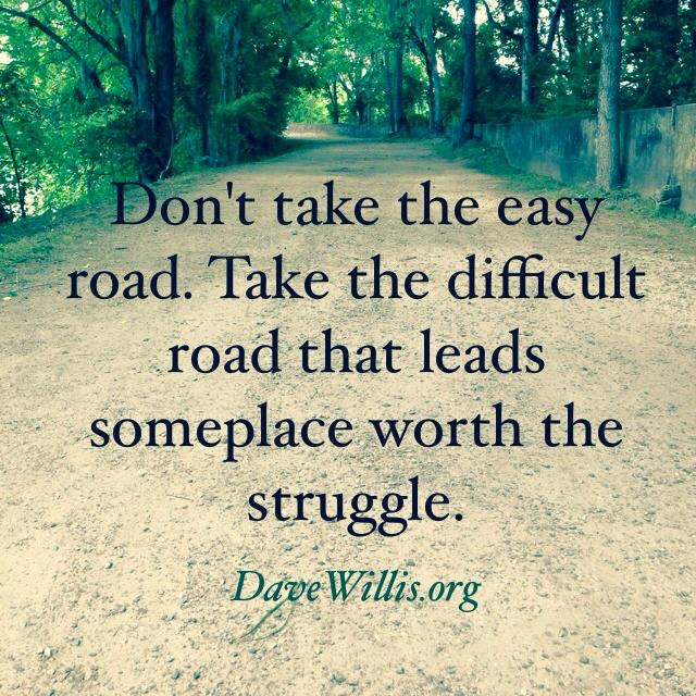 Don't take the easy road. Take the difficult road that leads someplace worth  the struggle