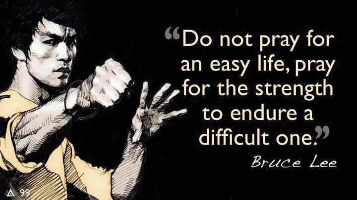 Do-not-pray-for-an-east-life-pray-for-the-strength-to-endure-a-difficult-one.-Bruce-Lee.jpg