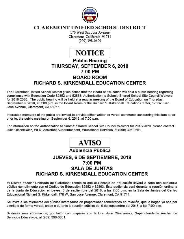 CLAREMONT UNIFIED SCHOOL DISTRICT 170 West San Jose Avenue Claremont,  California 91711 (909) 398-0609 NOTICE Public Hearing THURSDAY, SEPTEMBER 6,  2018 7:00 PM BOARD ROOM RICHARD S. KIRKENDALL EDUCATION CENTER, The Claremont  Unified School District gives notice that the Board of Education will hold a  public hearing regarding compliance with Education Code 52852 and 52863;  Authorization to Submit: Shared School Site Council Waivers for 2018-2020. The  public hearing will be held at a regular meeting of the Board of Education on  Thursday, September 6, 2018, at 7:00 p.m. in the Board Room of the Richard S.  Kirkendall Education Center, 170 W. San Jose Avenue, Claremont, CA 91711.  Interested members of the public are invited to provide either written or  verbal comments concerning this item at, or prior to, the public meeting on  September 6, 2018, at 7:00 p.m. For information on the Authorization to Submit:  Shared School Site Council Waivers for 2018-2020, please contact Julie  Olesniewicz, Ed.D, Assistant Superintendent, Educational Services, at (909)  398-0651