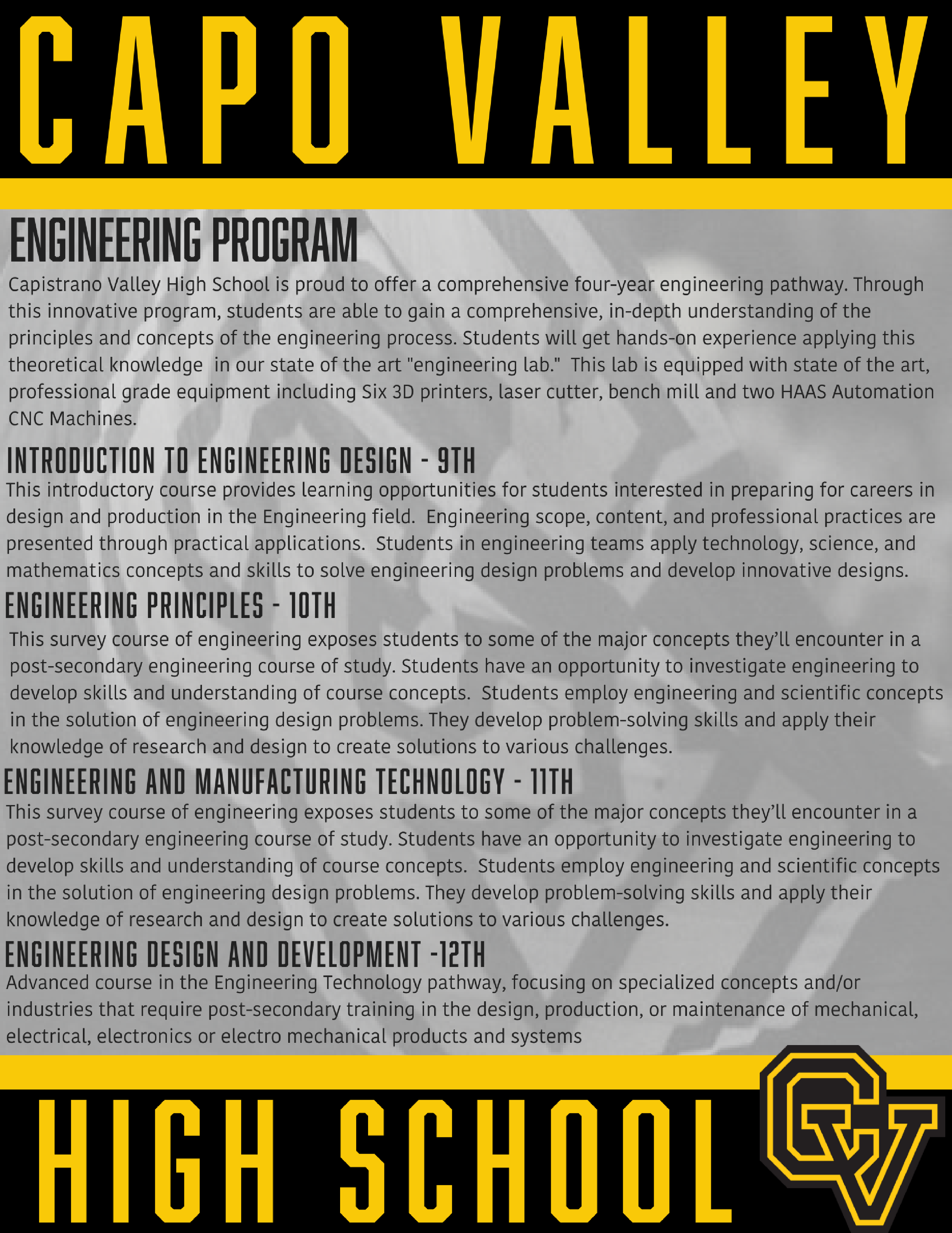 Capistrano Valley High School is proud to offer a comprehensive four-year  engineering pathway. Through this innovative program, students are able to gain  a comprehensive, in-depth understanding of the principles and concepts of the  engineering process. Students will get hands-on experience applying this  theoretical knowledge in our state of the art engineering lab. This lab is  equipped with state of the art, professional grade equipment including Six 3D  printers, laser cutter, bench mill and two HAAS Automation CNC Machines. Come  see why we are the choice for high school engineering in Orange County. Orange  County Engineering Program. South Orange County Engineering.