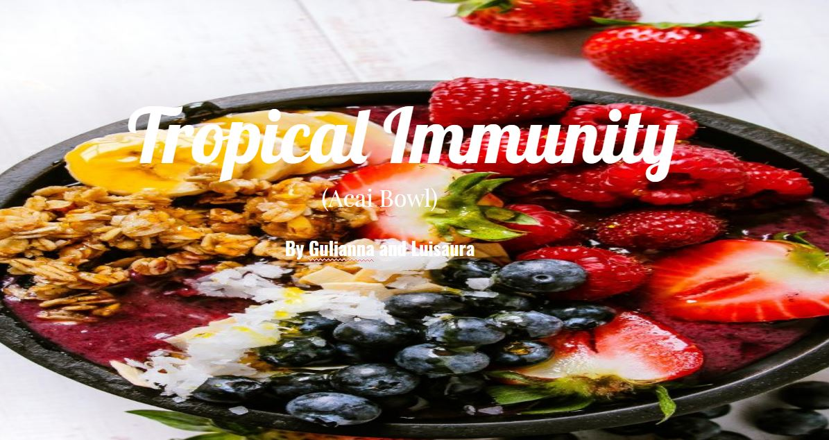 Gulianna and Luisaura's recipe for a Tropical Immunity Acai Bowl. Link to  Google Slides Presentation.