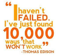 I haven t failed. I ve just found 10,000 ways that won t work.  Thomas Edison