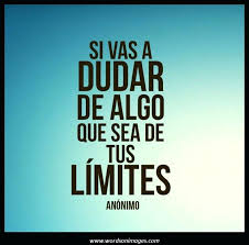If you are going to doubt something, doubt your limits...