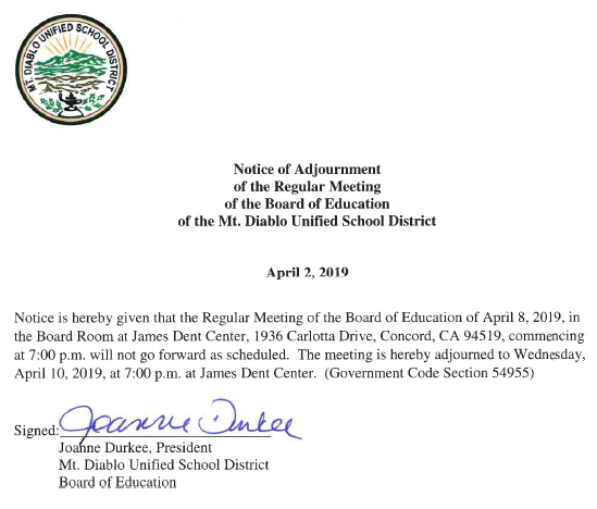 Notice of Adjournment of the Regular Meeting of the Board of Education of the  Mt. Diablo Unified School District Notice is hereby given that the Regular  Meeting of the Board of Education of April 8 2019 in the Board Room at James  Dent Center, 1936 Carlotta Drive, Concord, CA 94519, commencing at 7:00 p.m.  will not go forward as schewduled. The meeting is hereby adjourned to  Wednesday, April 10 2019 at 7:00 p.m. at James Dent Center. (Government Code  Section 54955.)