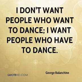 george-balanchine-quote-i-dont-want-people-who-want-to-dance-i-want-1.jpg